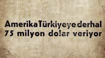 Amerika Türkiyeye derhal 75 milyon dolar veriyor