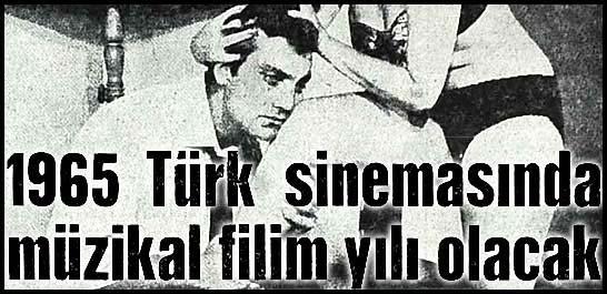1965 Türk sinemasında müzikal filim yılı olacak