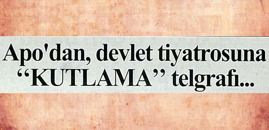 Apo'dan, devlet tiyatrosuna ''Kutlama'' telgrafı...