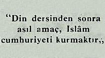 ''Din dersinden sonra asıl amaç, Islam cumhuriyeti kurmaktır''