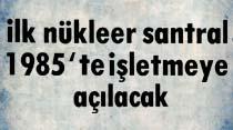 Türkiye'nin ilk nükleer santralı 1985'te işletmeye açılacak