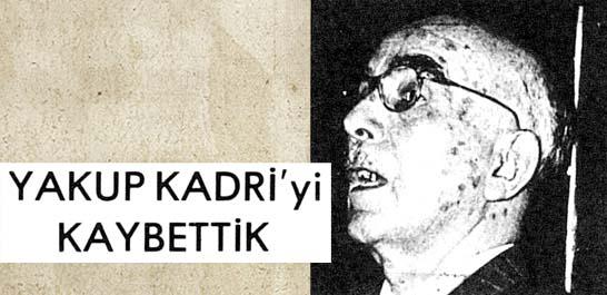 Yakup Kadri'yi kaybettik