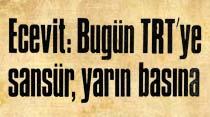 Ecevit: Bugün TRT'ye sansür, yarın basına