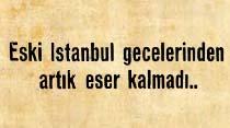 Eski İstanbul gecelerinden artık eser kalmadı..