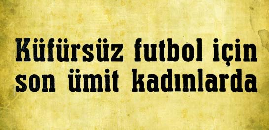 Küfürsüz futbol için son ümit kadınlarda