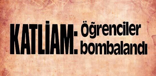 Katliam: Öğrenciler bombalandı