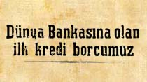 Dünya Bankasına olan ilk kredi borcumuz