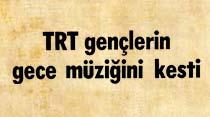 Yazıklar olsun TRT gençlerin gece müziğini kesti