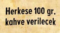Herkese 100 gr. kahve verilecek
