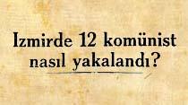 İzmirde 12 komünist nasıl yakalandı?