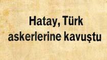Hatay, Türk askerlerine kavuştu