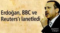 Erdoğan, BBC ve Reuters'ı lanetledi