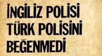 İngiliz polisi Türk polisini beğenmedi