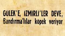Gülek'e, İzmirli'ler deve, Bandırmalı'lar köpek veriyor