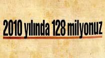 2010 yılında 128 milyonuz