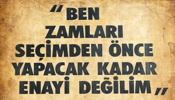 """""""BEN ZAMLARI SEÇİMDEN ÖNCE YAPACAK KADAR ENAYİ DEĞİLİM"""""""