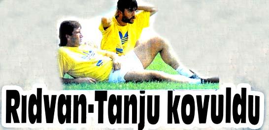 Rıdvan-Tanju kovuldu