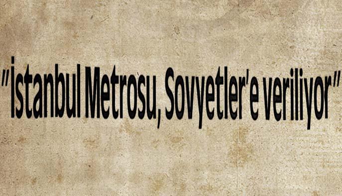 """""""İstanbul Metrosu, Sovyetler'e veriliyor"""""""