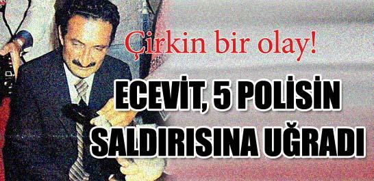 Ecevit, 5 polisin saldırısına uğradı
