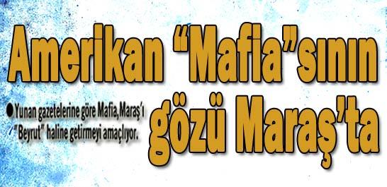 """Amerikan """"Mafia""""sının gözü Maraş'ta"""