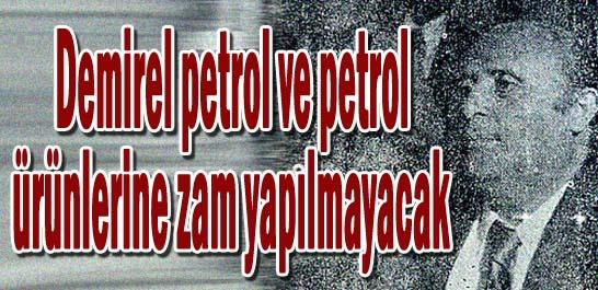 Demirel petrol ve petrol ürünlerine zam yapılmıyacak