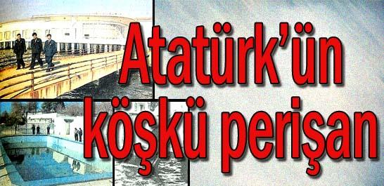 Atatürk'ün köşkü perişan