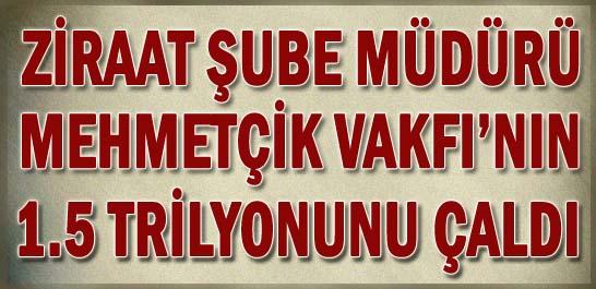Ziraat Şube Müdürü Mehmetçik Vakfı'nın 1.5 Trilyonunu Çaldı