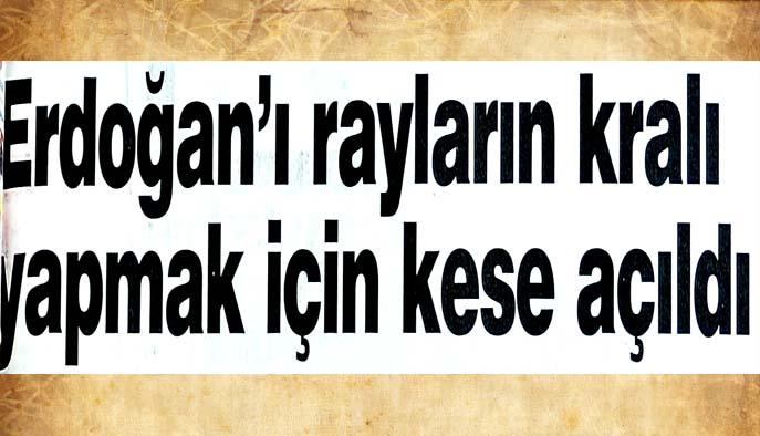 Erdoğan'ı rayların kralı yapmak için kese açıldı
