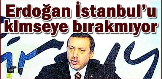 Erdoğan İstanbul'u kimseye bırakmıyor