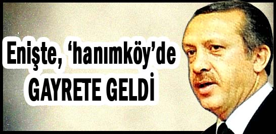 Enişte, 'hanımköy'de GAYRETE GELDİ