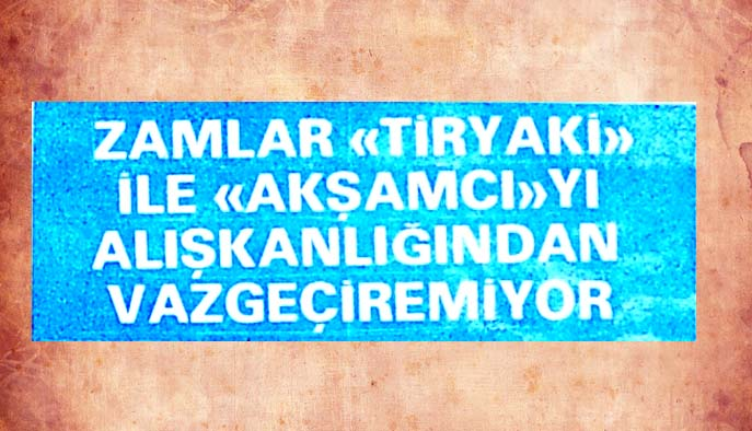 """Zamlar """"Tiryaki"""" ile """"Akşamcı""""yı alışkanlığından vazgeçiremiyor"""