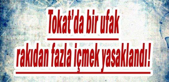 Tokat'da bir ufak rakıdan fazla içmek yasaklandı!