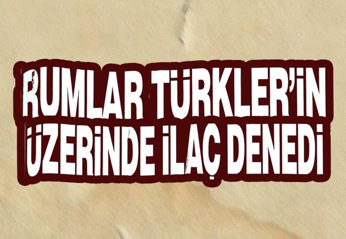 Rumlar Türkler'in üzerinde ilaç denedi