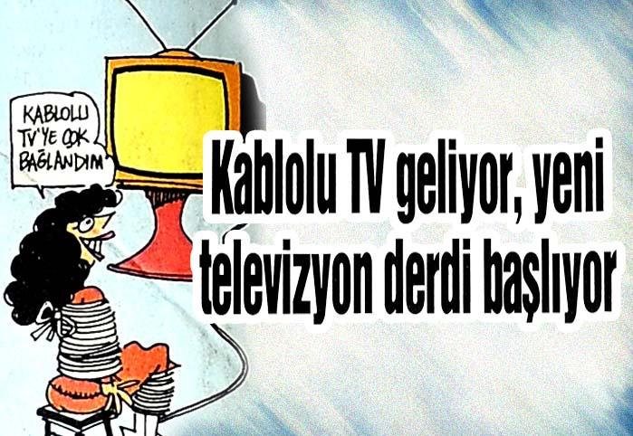 Kablolu TV geliyor, yeni televizyon derdi başlıyor