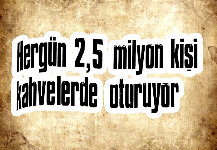 Hergün 2,5 milyon kişi kahvelerde oturuyor