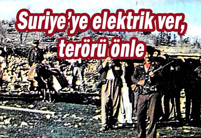 Suriye'ye elektrik ver, terörü önle!