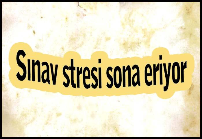 Sınav stresi sona eriyor