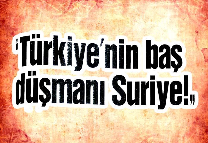 """""""Türkiye'nin baş düşmanı Suriye!"""""""