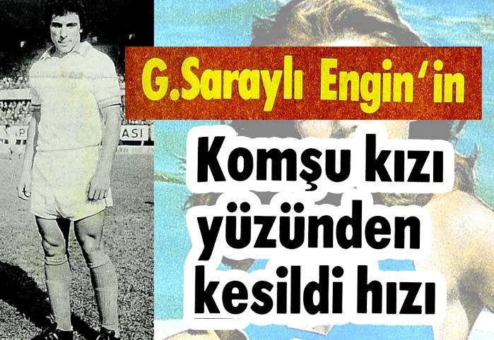 G.Saraylı Engin'in komşu kızı yüzünden kesildi hızı