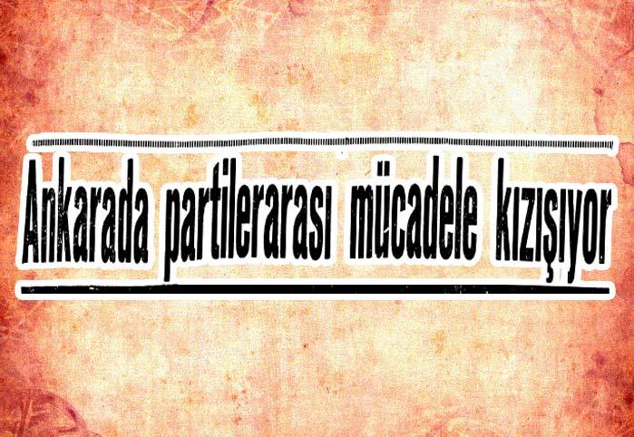 Ankarada partiler arası mücadele kızışıyor