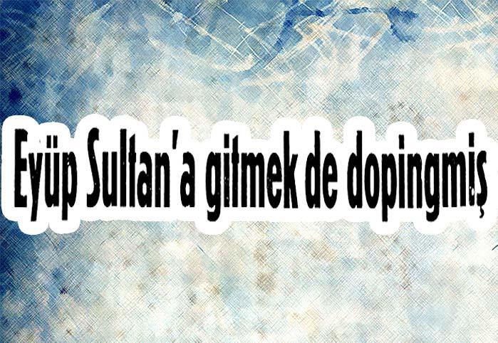 Eyüp Sultan'a gitmek dopingmiş