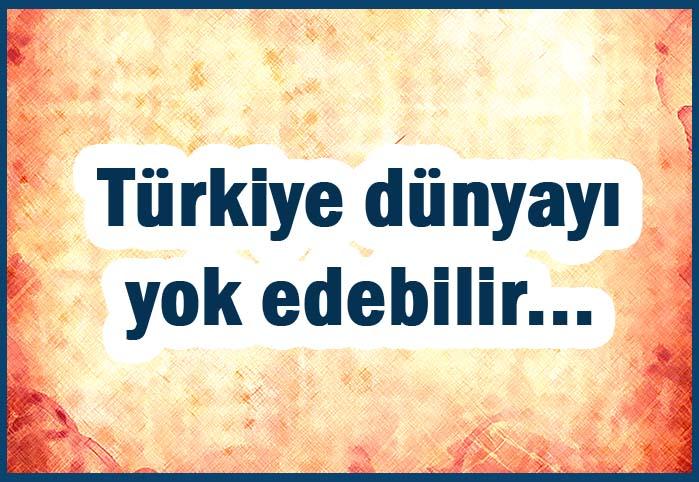 Türkiye dünyayı yok edebilir...