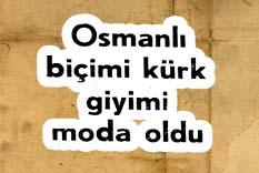 Osmanlı biçimi kürk giyimi moda oldu
