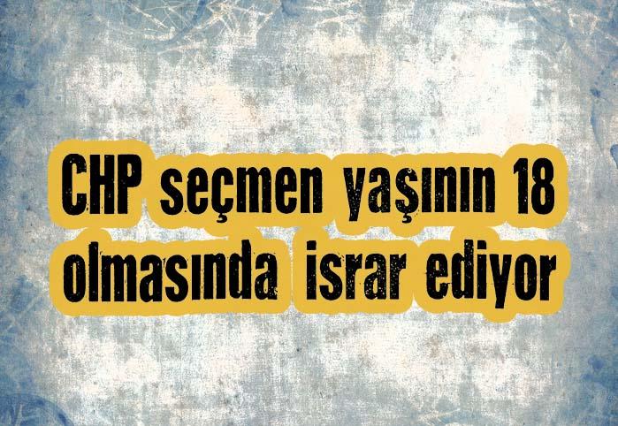 CHP seçmen yaşının 18 olmasında israr ediyor