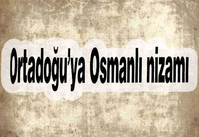 Ortadoğu'ya Osmanlı nizamı