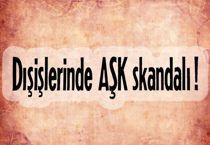 Dışişlerinde AŞK skandalı !