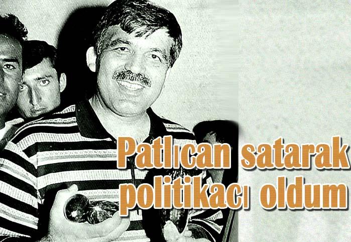 Patlıcan satarak politikacı oldum