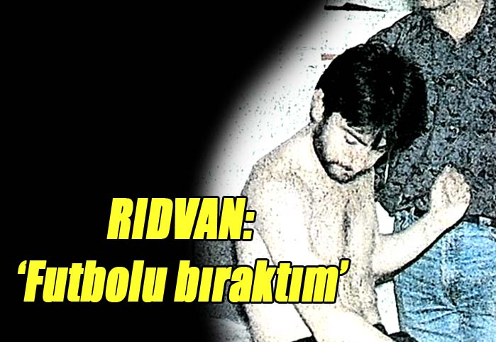 Rıdvan: 'Futbolu bıraktım'
