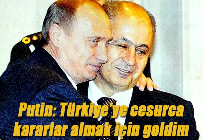 Putin: Türkiye'ye cesurca kararlar almak için geldim