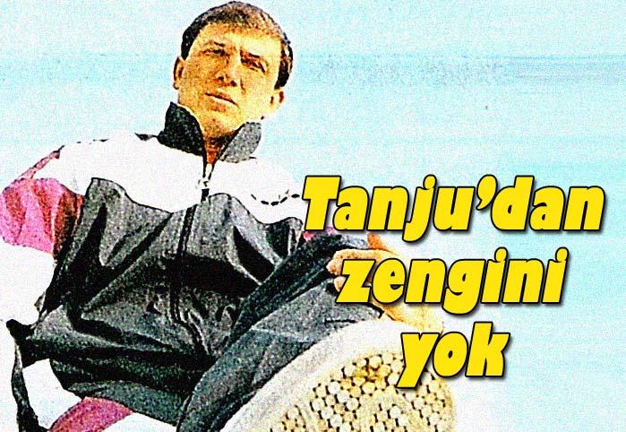 Tanju'dan zengin yok!